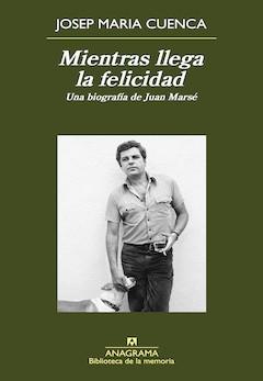 Josep Maria Cuenca: Mientras llega la felicidad. Una biografía de Juan Marsé