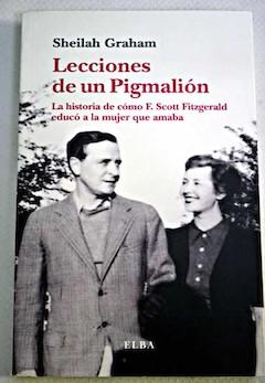 Sheilah Graham: Lecciones de un Pigmalión. La historia de cómo F. Scott Fitzgerald educó a la mujer que amaba