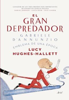 Lucy Hughes-Hallett: El gran depredador. Gabriele D'Annunzio