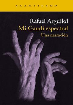 Rafael Argullol: Mi Gaudí espectral