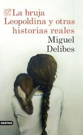 Miguel Delibes: La bruja Leopoldina y otras historias reales