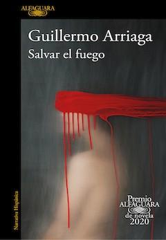 Guillermo Arriaga: Salvar el fuego