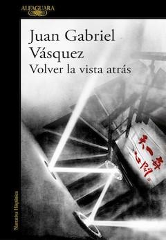 Juan Gabriel Vásquez: Volver la vista atrás